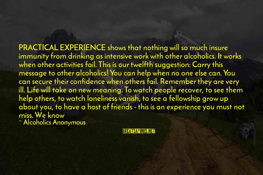 Newcomers Sayings By Alcoholics Anonymous: PRACTICAL EXPERIENCE shows that nothing will so much insure immunity from drinking as intensive work