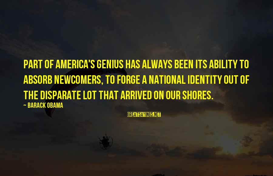 Newcomers Sayings By Barack Obama: Part of America's genius has always been its ability to absorb newcomers, to forge a