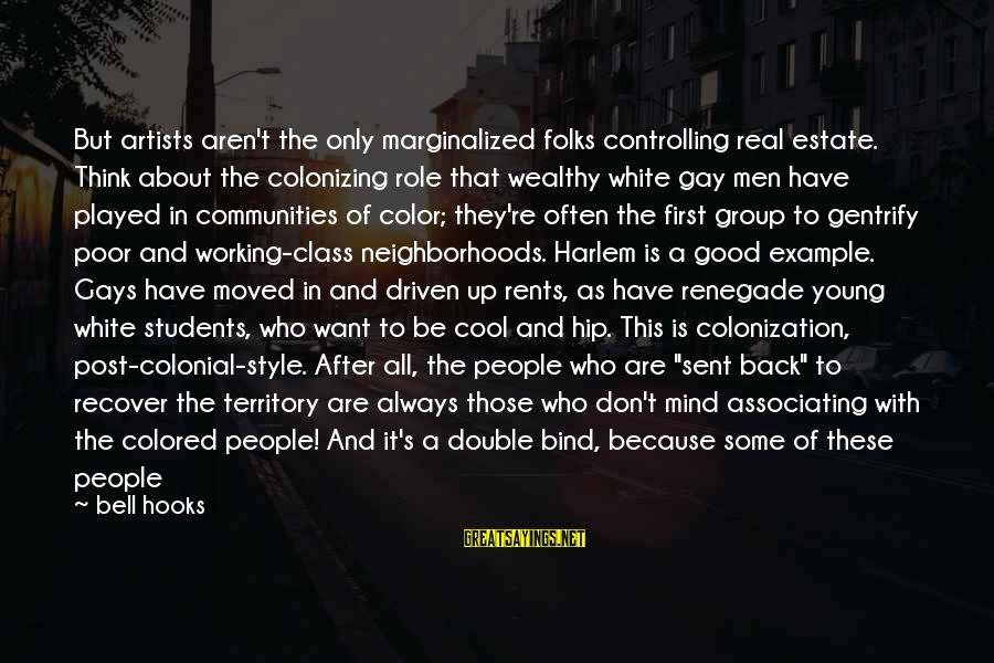 Newcomers Sayings By Bell Hooks: But artists aren't the only marginalized folks controlling real estate. Think about the colonizing role