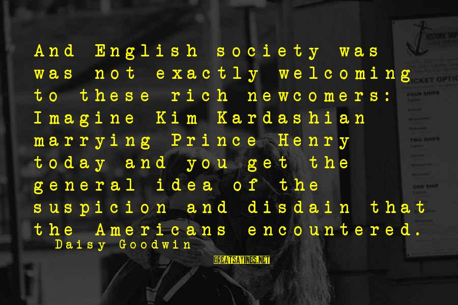 Newcomers Sayings By Daisy Goodwin: And English society was was not exactly welcoming to these rich newcomers: Imagine Kim Kardashian