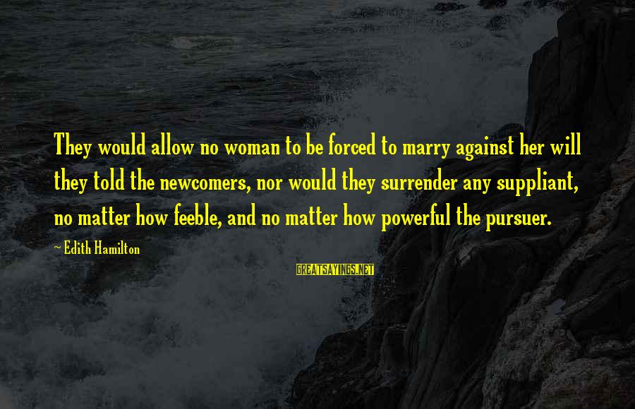 Newcomers Sayings By Edith Hamilton: They would allow no woman to be forced to marry against her will they told