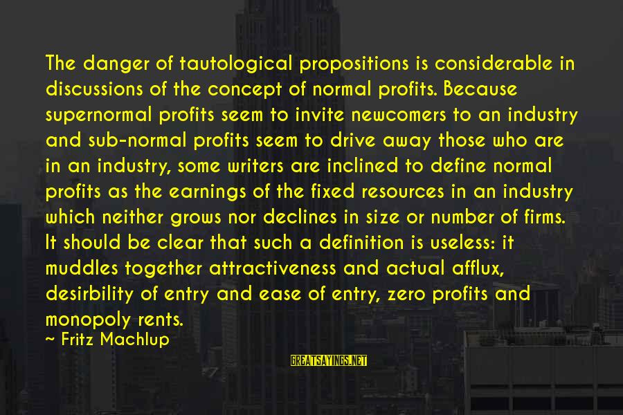 Newcomers Sayings By Fritz Machlup: The danger of tautological propositions is considerable in discussions of the concept of normal profits.