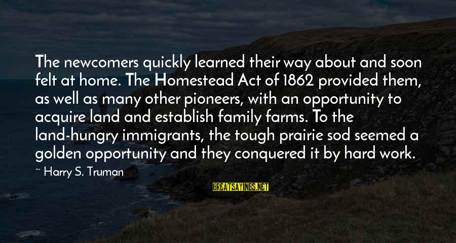Newcomers Sayings By Harry S. Truman: The newcomers quickly learned their way about and soon felt at home. The Homestead Act