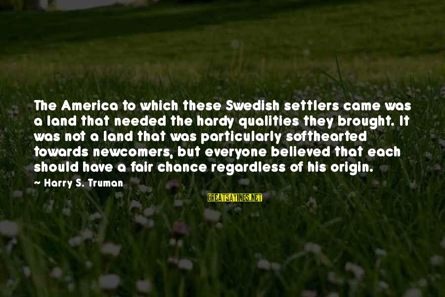 Newcomers Sayings By Harry S. Truman: The America to which these Swedish settlers came was a land that needed the hardy