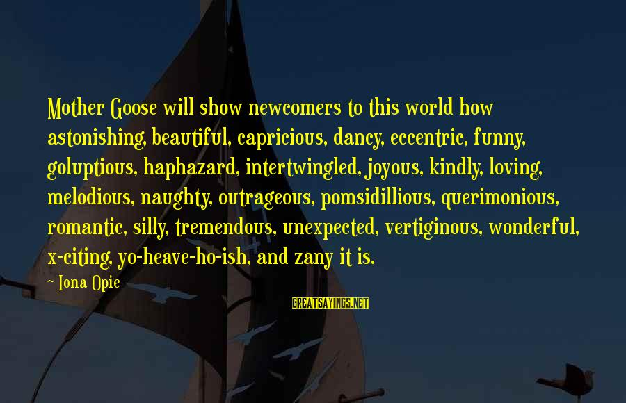 Newcomers Sayings By Iona Opie: Mother Goose will show newcomers to this world how astonishing, beautiful, capricious, dancy, eccentric, funny,