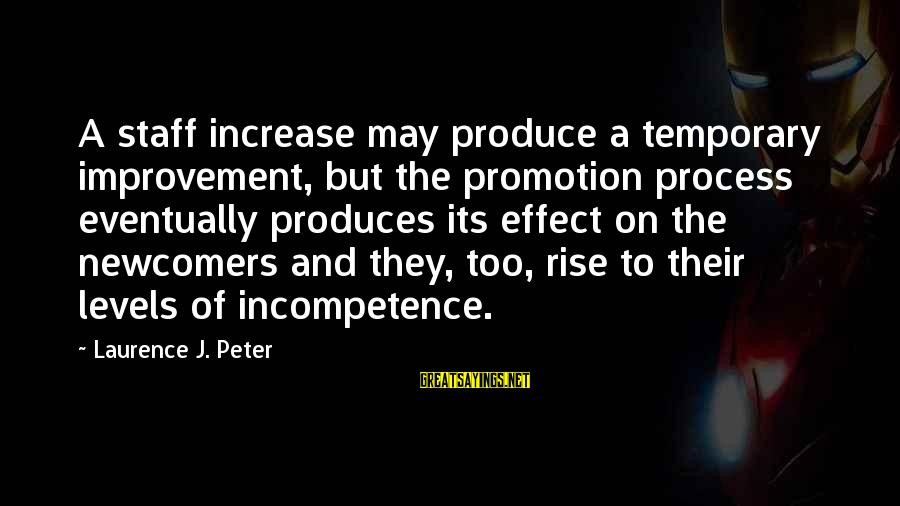 Newcomers Sayings By Laurence J. Peter: A staff increase may produce a temporary improvement, but the promotion process eventually produces its