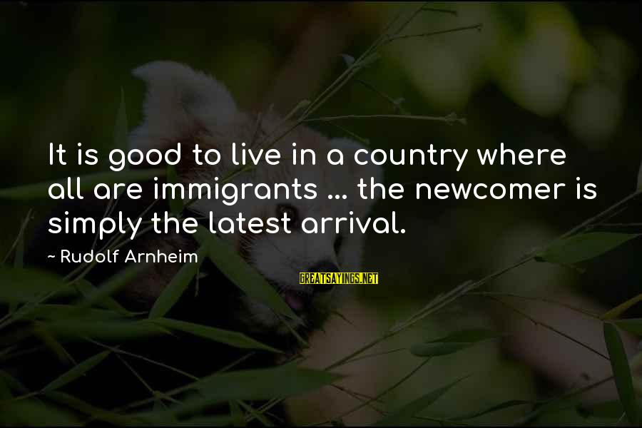 Newcomers Sayings By Rudolf Arnheim: It is good to live in a country where all are immigrants ... the newcomer