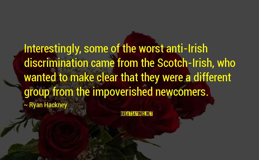 Newcomers Sayings By Ryan Hackney: Interestingly, some of the worst anti-Irish discrimination came from the Scotch-Irish, who wanted to make
