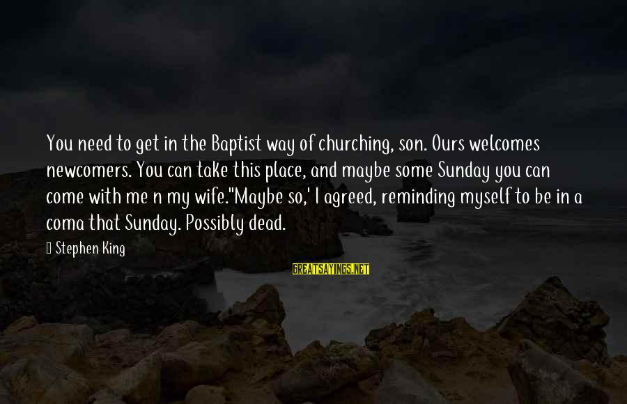 Newcomers Sayings By Stephen King: You need to get in the Baptist way of churching, son. Ours welcomes newcomers. You