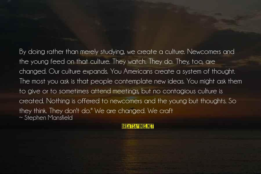 Newcomers Sayings By Stephen Mansfield: By doing rather than merely studying, we create a culture. Newcomers and the young feed