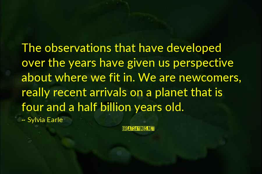 Newcomers Sayings By Sylvia Earle: The observations that have developed over the years have given us perspective about where we