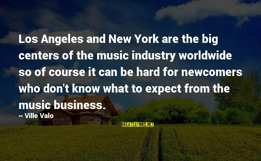Newcomers Sayings By Ville Valo: Los Angeles and New York are the big centers of the music industry worldwide so