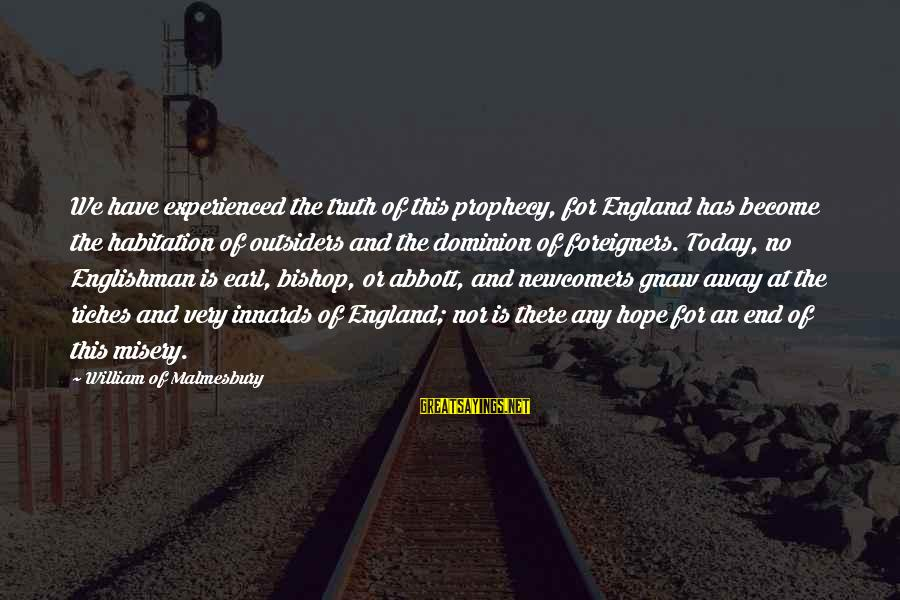 Newcomers Sayings By William Of Malmesbury: We have experienced the truth of this prophecy, for England has become the habitation of