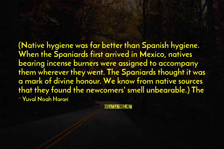 Newcomers Sayings By Yuval Noah Harari: (Native hygiene was far better than Spanish hygiene. When the Spaniards first arrived in Mexico,