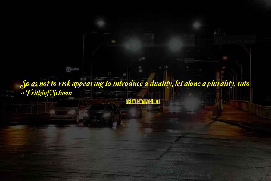 Newfie Birthday Sayings By Frithjof Schuon: So as not to risk appearing to introduce a duality, let alone a plurality, into
