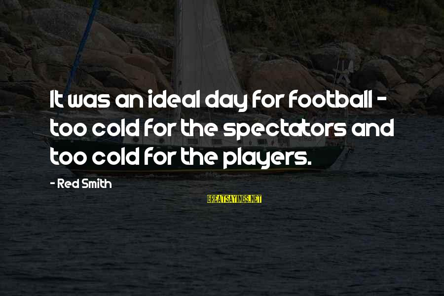 Newfie Birthday Sayings By Red Smith: It was an ideal day for football - too cold for the spectators and too