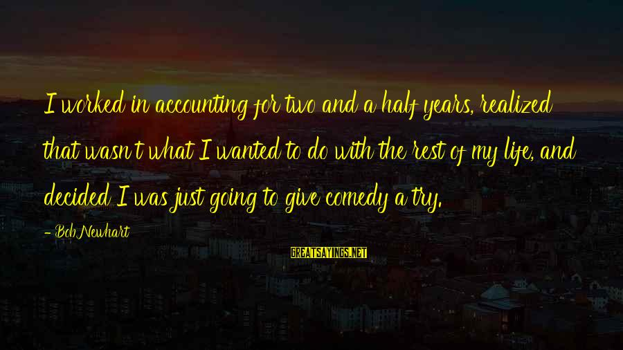 Newhart Sayings By Bob Newhart: I worked in accounting for two and a half years, realized that wasn't what I