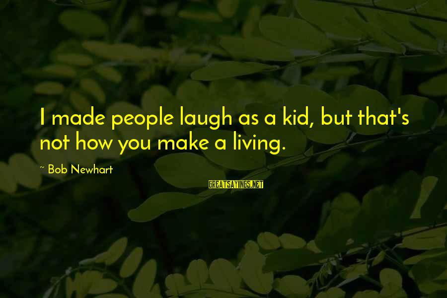 Newhart Sayings By Bob Newhart: I made people laugh as a kid, but that's not how you make a living.