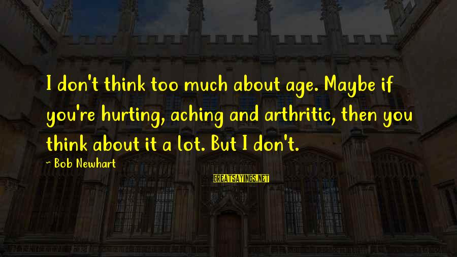 Newhart Sayings By Bob Newhart: I don't think too much about age. Maybe if you're hurting, aching and arthritic, then