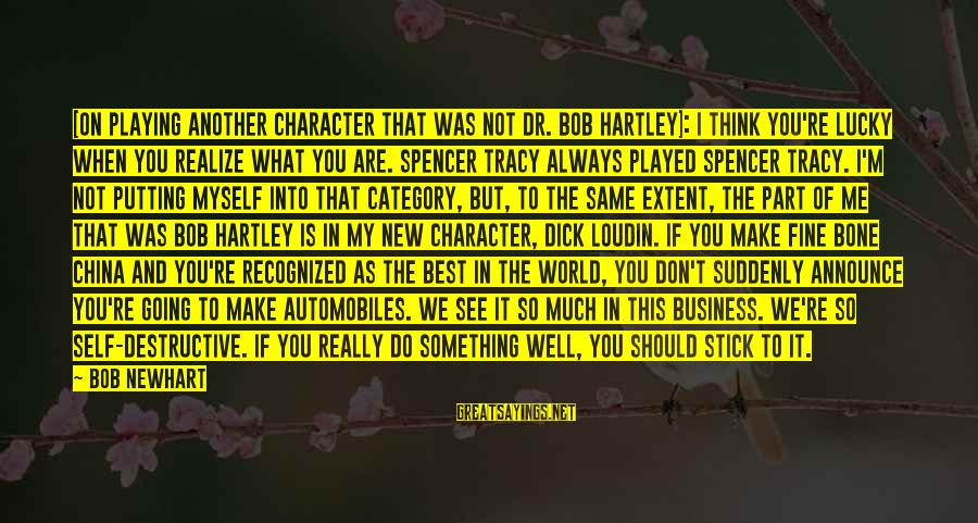 Newhart Sayings By Bob Newhart: [On playing another character that was not Dr. Bob Hartley]: I think you're lucky when