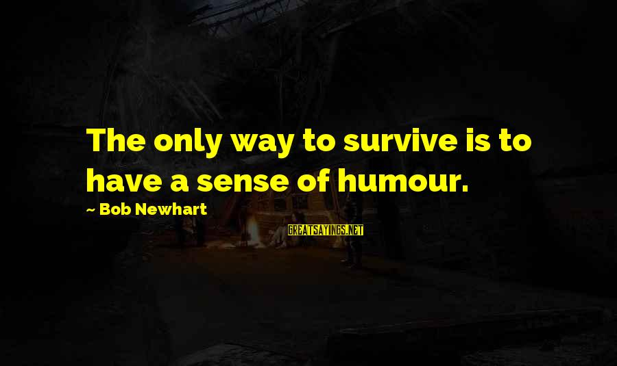 Newhart Sayings By Bob Newhart: The only way to survive is to have a sense of humour.