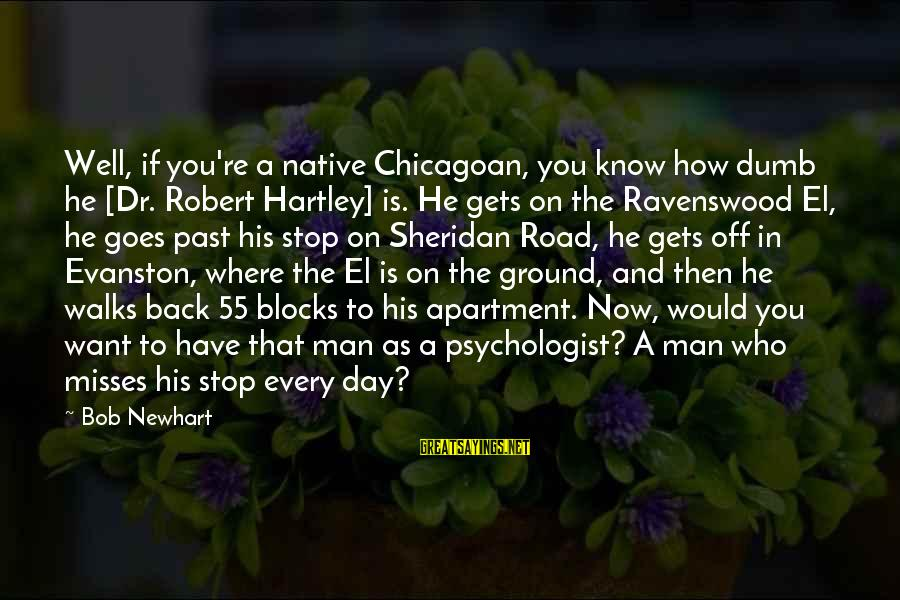 Newhart Sayings By Bob Newhart: Well, if you're a native Chicagoan, you know how dumb he [Dr. Robert Hartley] is.