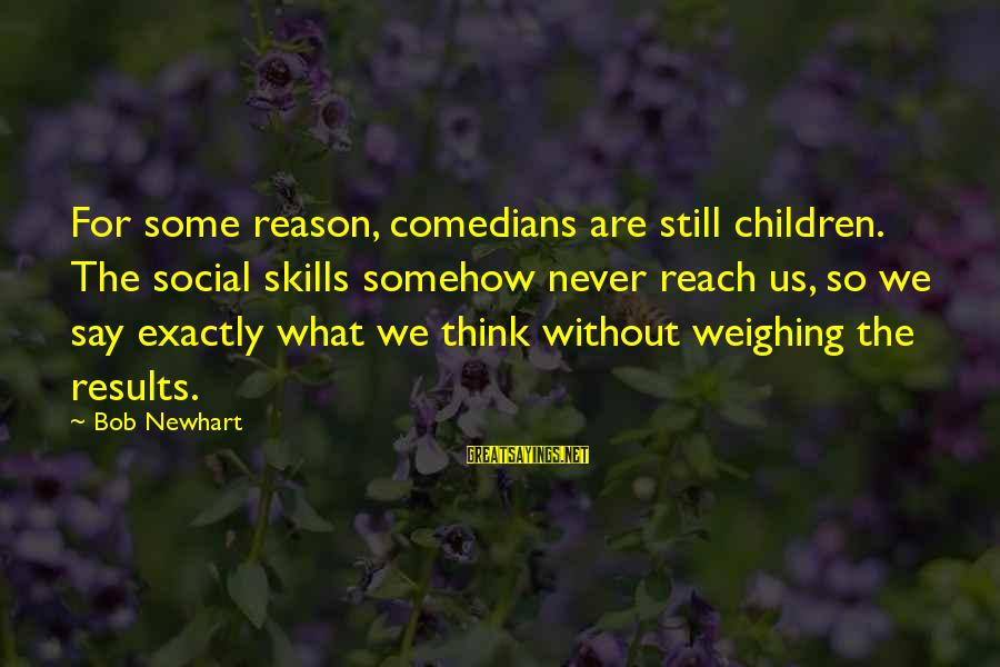 Newhart Sayings By Bob Newhart: For some reason, comedians are still children. The social skills somehow never reach us, so