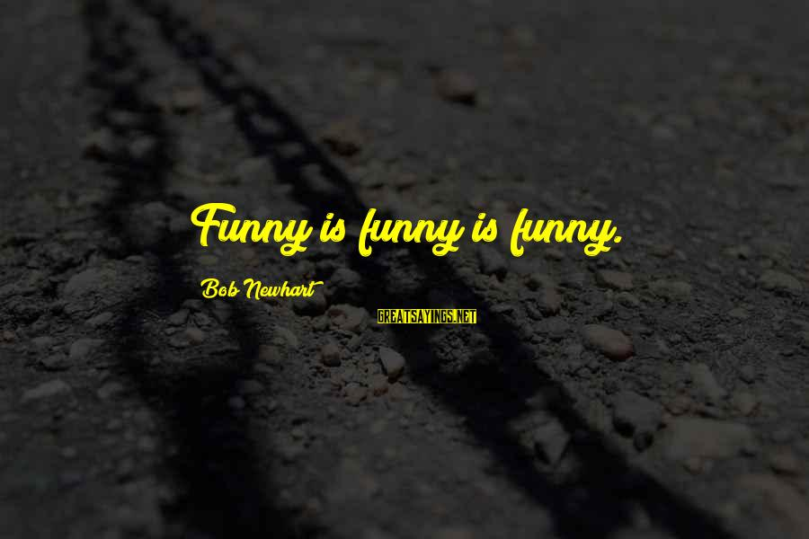 Newhart Sayings By Bob Newhart: Funny is funny is funny.