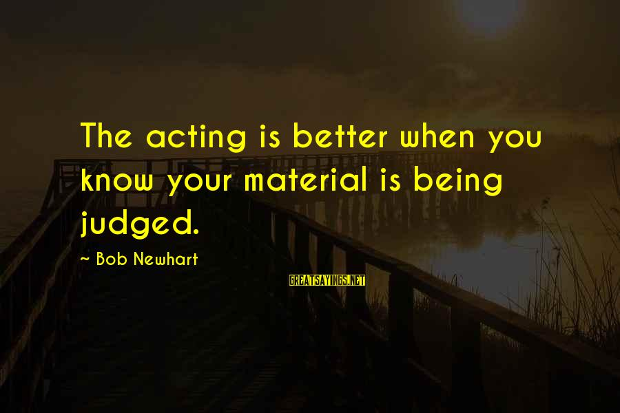 Newhart Sayings By Bob Newhart: The acting is better when you know your material is being judged.
