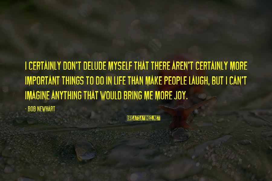 Newhart Sayings By Bob Newhart: I certainly don't delude myself that there aren't certainly more important things to do in
