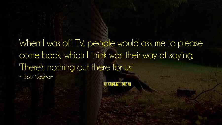 Newhart Sayings By Bob Newhart: When I was off TV, people would ask me to please come back, which I