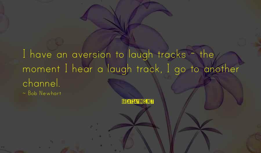 Newhart Sayings By Bob Newhart: I have an aversion to laugh tracks - the moment I hear a laugh track,