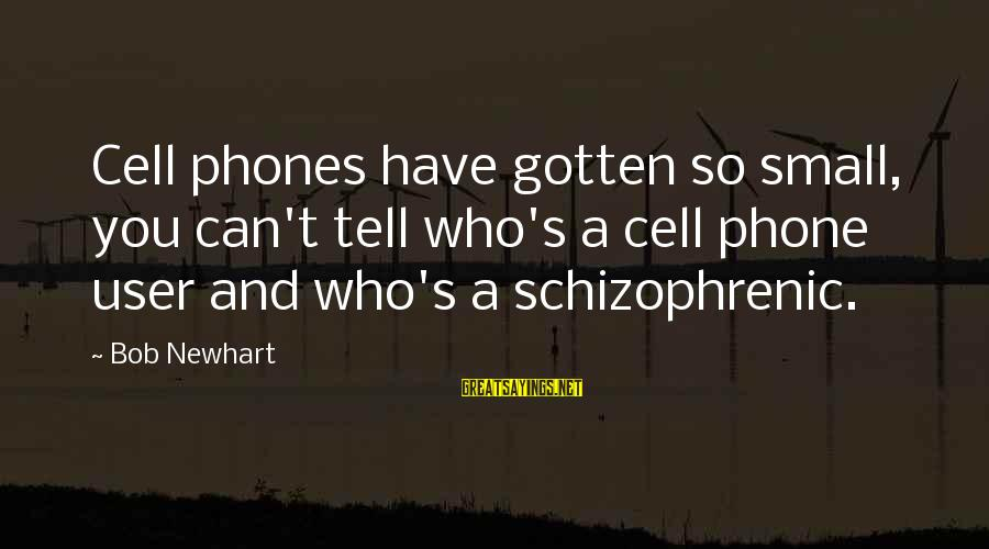 Newhart Sayings By Bob Newhart: Cell phones have gotten so small, you can't tell who's a cell phone user and