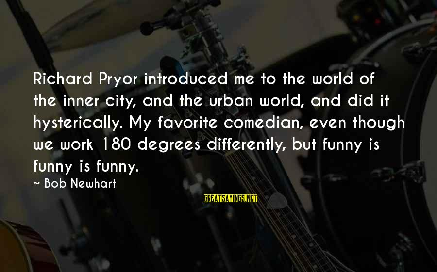 Newhart Sayings By Bob Newhart: Richard Pryor introduced me to the world of the inner city, and the urban world,
