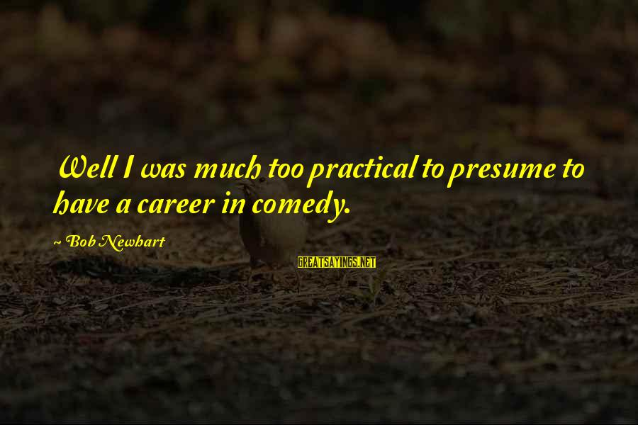 Newhart Sayings By Bob Newhart: Well I was much too practical to presume to have a career in comedy.