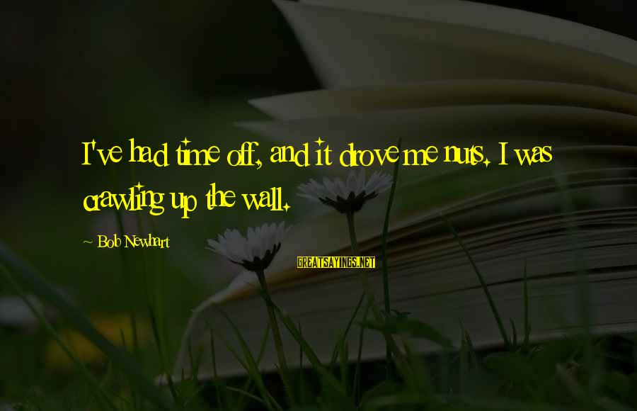 Newhart Sayings By Bob Newhart: I've had time off, and it drove me nuts. I was crawling up the wall.