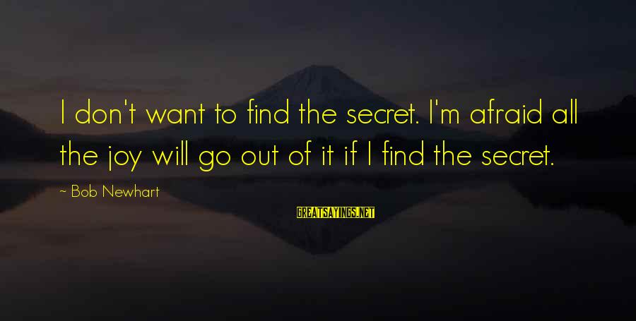 Newhart Sayings By Bob Newhart: I don't want to find the secret. I'm afraid all the joy will go out