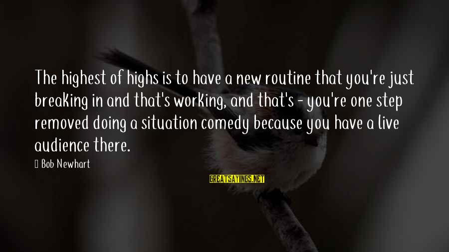 Newhart Sayings By Bob Newhart: The highest of highs is to have a new routine that you're just breaking in