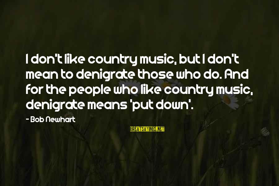 Newhart Sayings By Bob Newhart: I don't like country music, but I don't mean to denigrate those who do. And