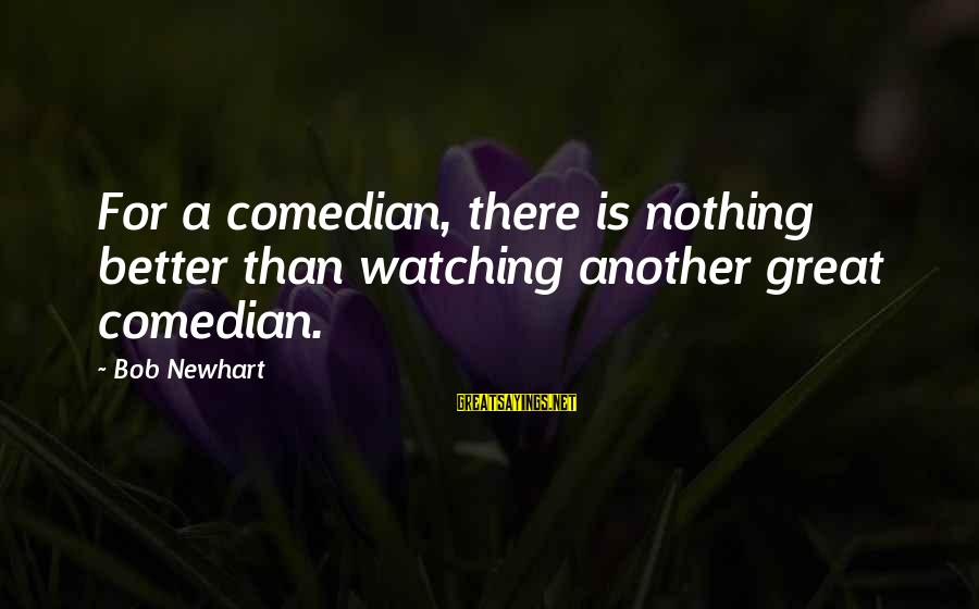 Newhart Sayings By Bob Newhart: For a comedian, there is nothing better than watching another great comedian.