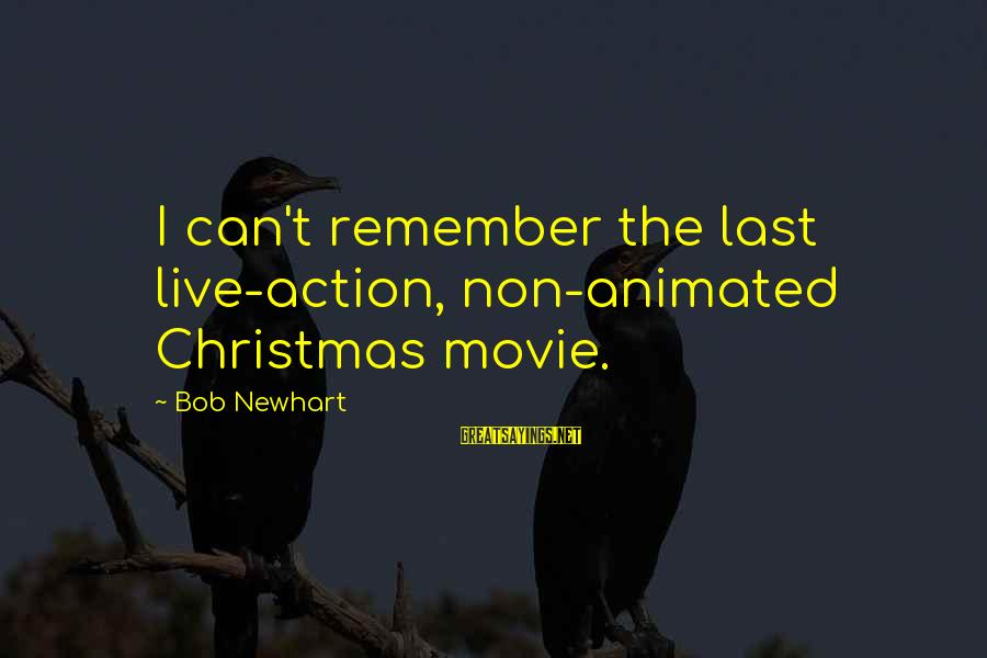 Newhart Sayings By Bob Newhart: I can't remember the last live-action, non-animated Christmas movie.