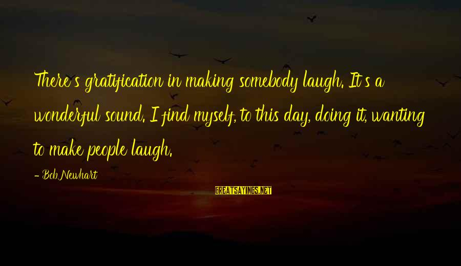 Newhart Sayings By Bob Newhart: There's gratification in making somebody laugh. It's a wonderful sound. I find myself, to this