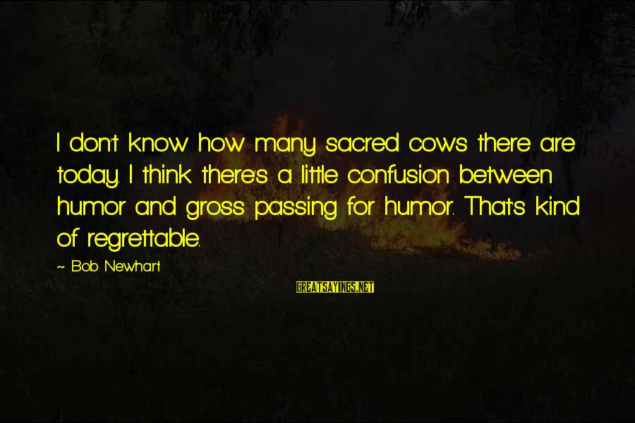 Newhart Sayings By Bob Newhart: I don't know how many sacred cows there are today. I think there's a little