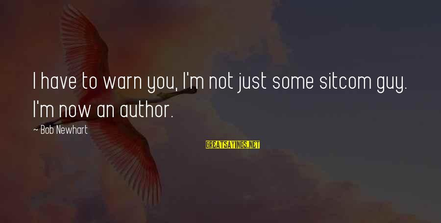 Newhart Sayings By Bob Newhart: I have to warn you, I'm not just some sitcom guy. I'm now an author.