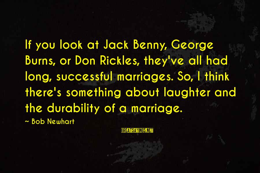 Newhart Sayings By Bob Newhart: If you look at Jack Benny, George Burns, or Don Rickles, they've all had long,
