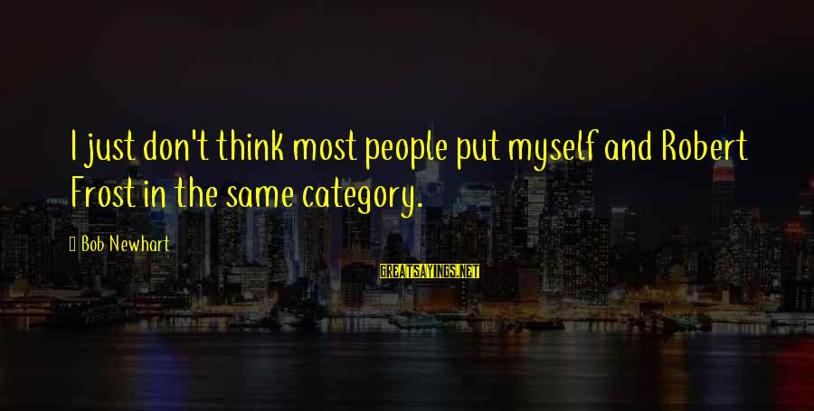 Newhart Sayings By Bob Newhart: I just don't think most people put myself and Robert Frost in the same category.