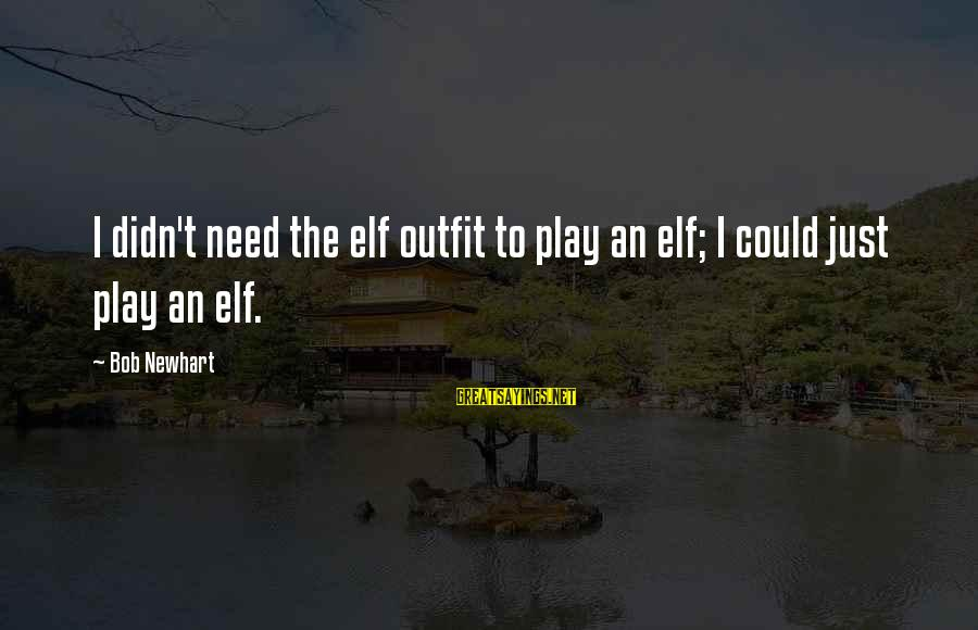 Newhart Sayings By Bob Newhart: I didn't need the elf outfit to play an elf; I could just play an