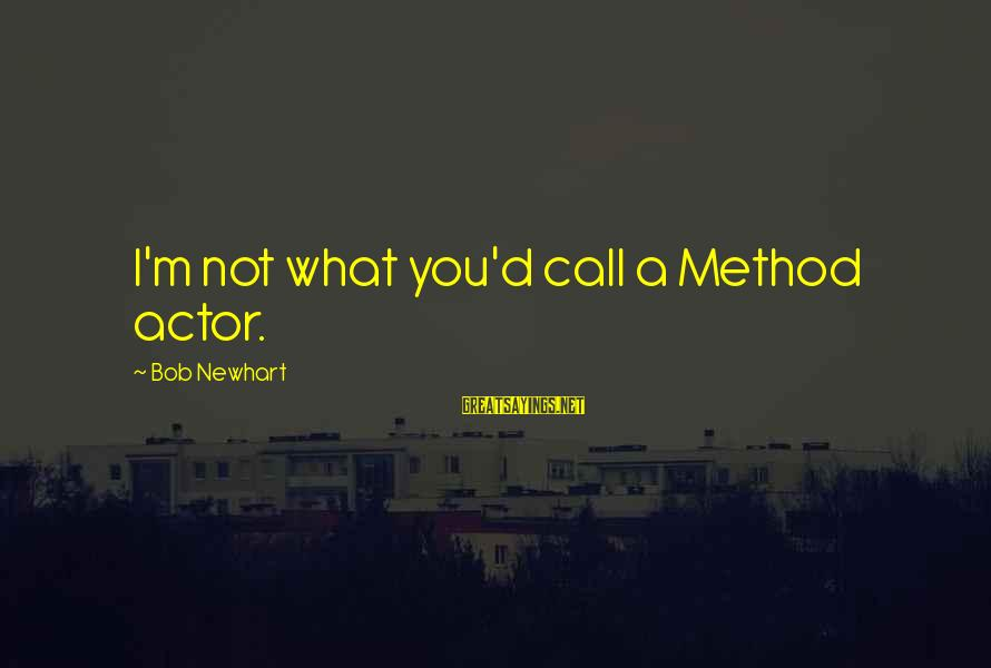 Newhart Sayings By Bob Newhart: I'm not what you'd call a Method actor.