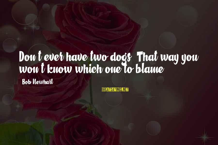Newhart Sayings By Bob Newhart: Don't ever have two dogs. That way you won't know which one to blame.