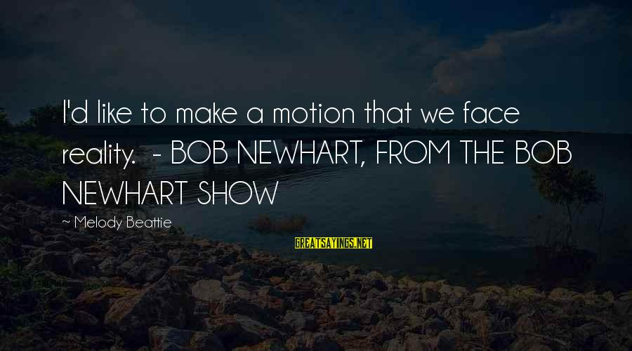 Newhart Sayings By Melody Beattie: I'd like to make a motion that we face reality. - BOB NEWHART, FROM THE